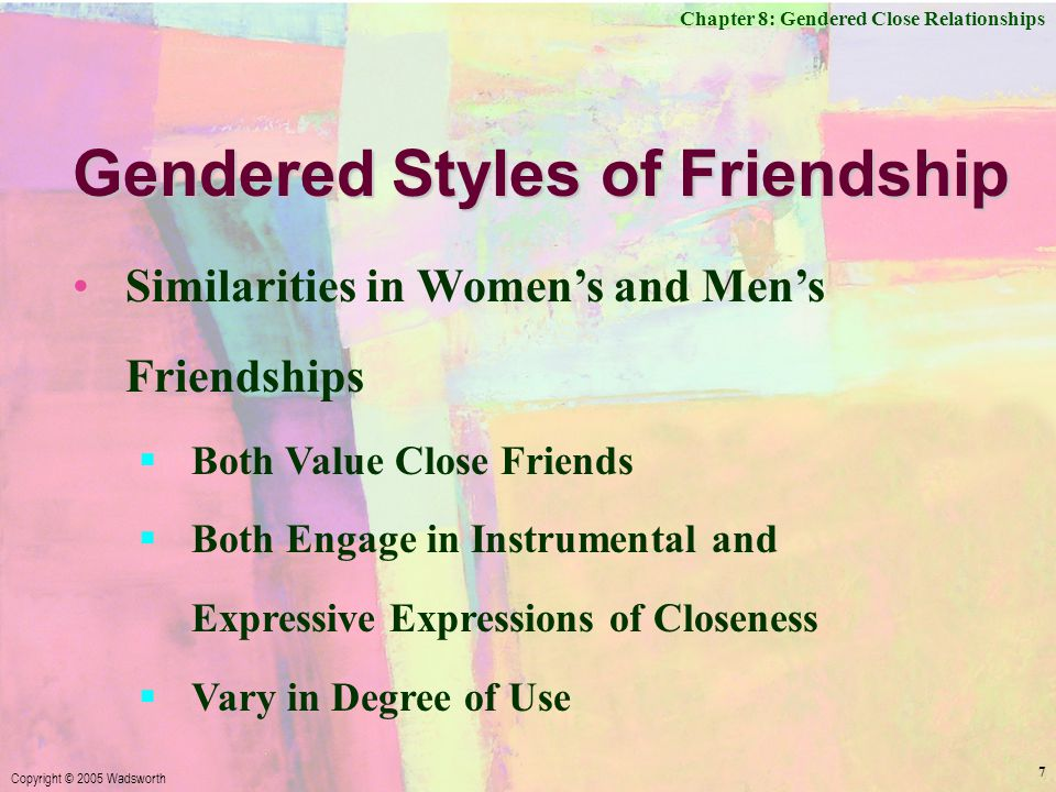 Chapter 8: Gendered Close Relationships Copyright © 2005 Wadsworth 7 Gendered Styles of Friendship Similarities in Women's and Men's Friendships  Both Value Close Friends  Both Engage in Instrumental and Expressive Expressions of Closeness  Vary in Degree of Use