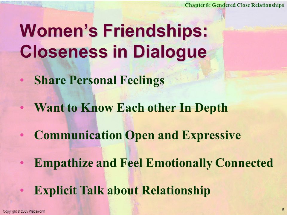 Chapter 8: Gendered Close Relationships Copyright © 2005 Wadsworth 9 Women's Friendships: Closeness in Dialogue Share Personal Feelings Want to Know Each other In Depth Communication Open and Expressive Empathize and Feel Emotionally Connected Explicit Talk about Relationship