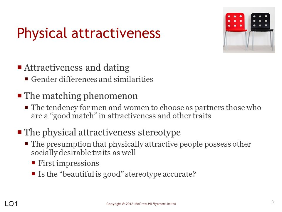 Copyright © 2012 McGraw-Hill Ryerson Limited Physical attractiveness  Attractiveness and dating  Gender differences and similarities  The matching phenomenon  The tendency for men and women to choose as partners those who are a good match in attractiveness and other traits  The physical attractiveness stereotype  The presumption that physically attractive people possess other socially desirable traits as well  First impressions  Is the beautiful is good stereotype accurate.
