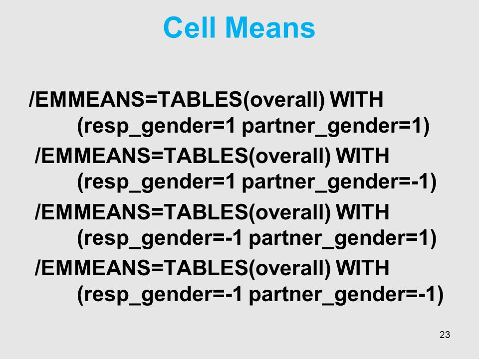 Cell Means /EMMEANS=TABLES(overall) WITH (resp_gender=1 partner_gender=1) /EMMEANS=TABLES(overall) WITH (resp_gender=1 partner_gender=-1) /EMMEANS=TABLES(overall) WITH (resp_gender=-1 partner_gender=1) /EMMEANS=TABLES(overall) WITH (resp_gender=-1 partner_gender=-1) 23