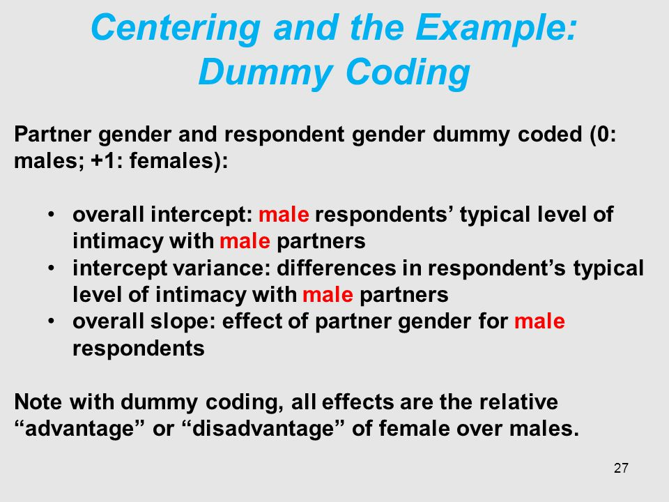 Centering and the Example: Dummy Coding Partner gender and respondent gender dummy coded (0: males; +1: females): overall intercept: male respondents' typical level of intimacy with male partners intercept variance: differences in respondent's typical level of intimacy with male partners overall slope: effect of partner gender for male respondents Note with dummy coding, all effects are the relative advantage or disadvantage of female over males.