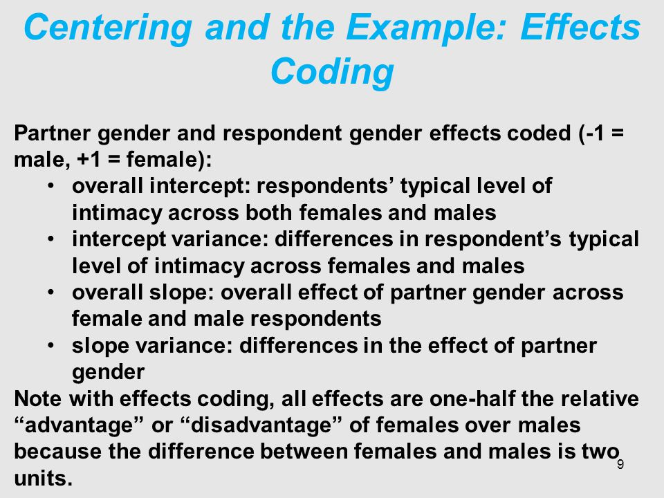 Centering and the Example: Effects Coding Partner gender and respondent gender effects coded (-1 = male, +1 = female): overall intercept: respondents' typical level of intimacy across both females and males intercept variance: differences in respondent's typical level of intimacy across females and males overall slope: overall effect of partner gender across female and male respondents slope variance: differences in the effect of partner gender Note with effects coding, all effects are one-half the relative advantage or disadvantage of females over males because the difference between females and males is two units.