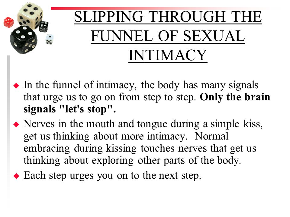 SLIPPING THROUGH THE FUNNEL OF SEXUAL INTIMACY u In the funnel of intimacy, the body has many signals that urge us to go on from step to step.