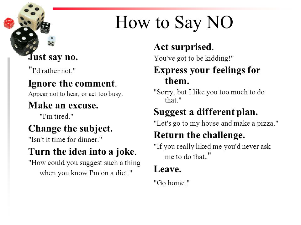 How to Say NO Just say no. I d rather not. Ignore the comment.