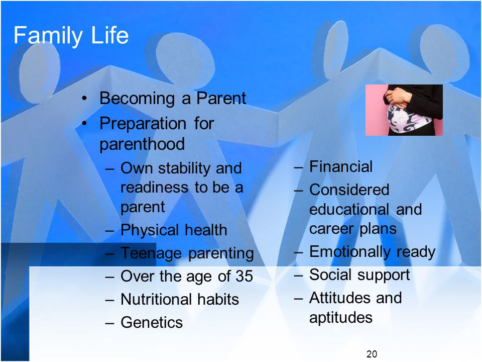 Family Life Becoming a Parent Preparation for parenthood –Own stability and readiness to be a parent –Physical health –Teenage parenting –Over the age