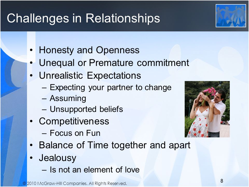 © 2010 McGraw-Hill Companies. All Rights Reserved. Challenges in Relationships Honesty and Openness Unequal or Premature commitment Unrealistic Expect