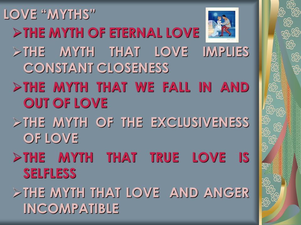 LOVE MYTHS  THE MYTH OF ETERNAL LOVE  THE MYTH THAT LOVE IMPLIES CONSTANT CLOSENESS  THE MYTH THAT WE FALL IN AND OUT OF LOVE  THE MYTH OF THE EXCLUSIVENESS OF LOVE  THE MYTH THAT TRUE LOVE IS SELFLESS  THE MYTH THAT LOVE AND ANGER INCOMPATIBLE