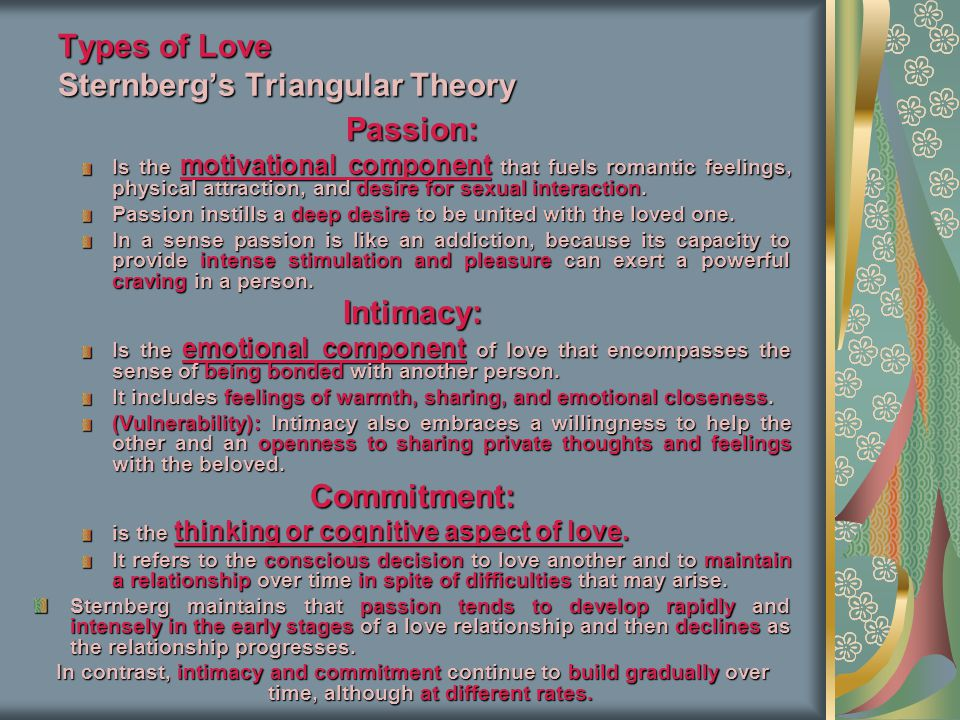 Types of Love Sternberg's Triangular Theory Passion: Is the motivational component that fuels romantic feelings, physical attraction, and desire for sexual interaction.