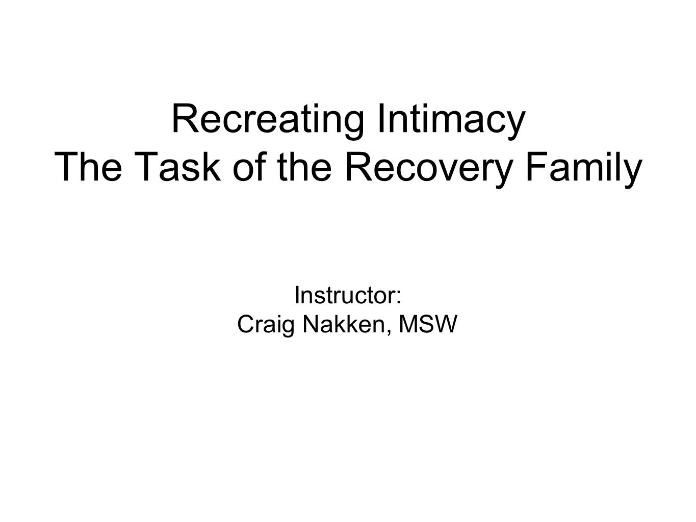 Recreating Intimacy The Task of the Recovery Family Instructor: Craig Nakken, MSW
