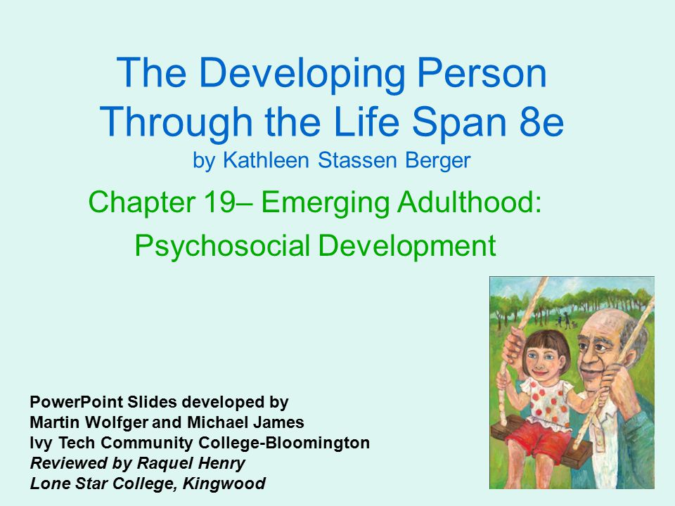 The Developing Person Through the Life Span 8e by Kathleen Stassen Berger Chapter 19– Emerging Adulthood: Psychosocial Development PowerPoint Slides developed by Martin Wolfger and Michael James Ivy Tech Community College-Bloomington Reviewed by Raquel Henry Lone Star College, Kingwood