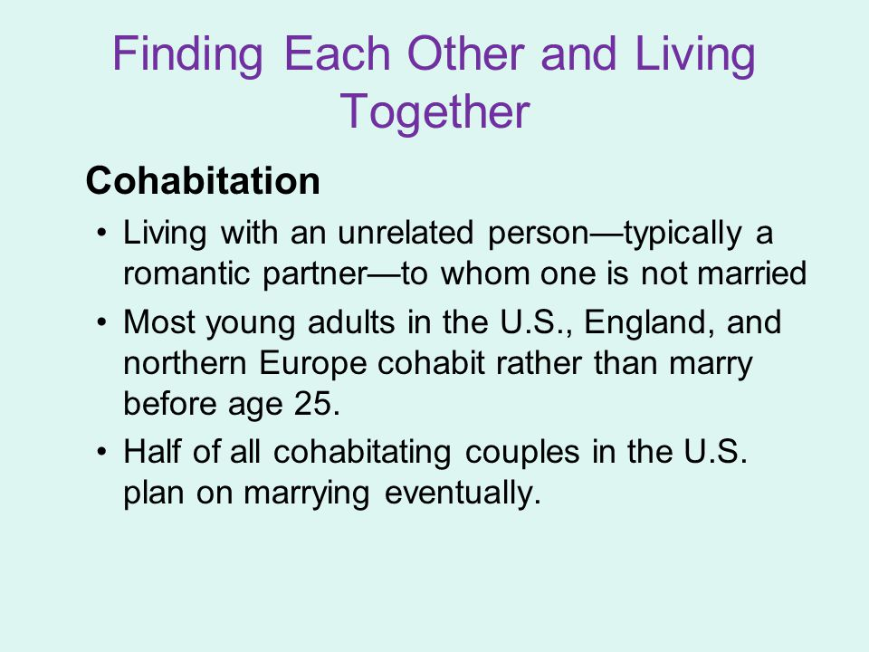 Cohabitation Living with an unrelated person—typically a romantic partner—to whom one is not married Most young adults in the U.S., England, and northern Europe cohabit rather than marry before age 25.