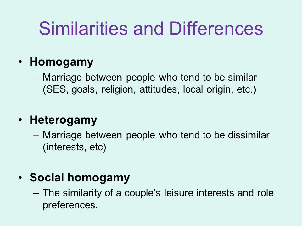 Similarities and Differences Homogamy –Marriage between people who tend to be similar (SES, goals, religion, attitudes, local origin, etc.) Heterogamy –Marriage between people who tend to be dissimilar (interests, etc) Social homogamy –The similarity of a couple's leisure interests and role preferences.