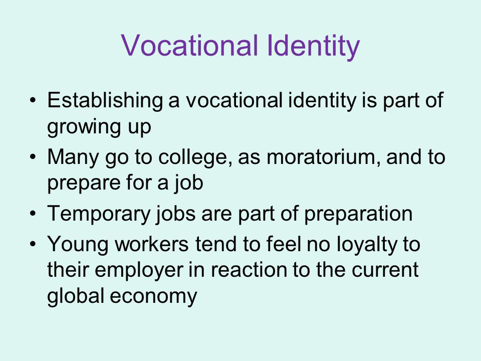 Vocational Identity Establishing a vocational identity is part of growing up Many go to college, as moratorium, and to prepare for a job Temporary jobs are part of preparation Young workers tend to feel no loyalty to their employer in reaction to the current global economy