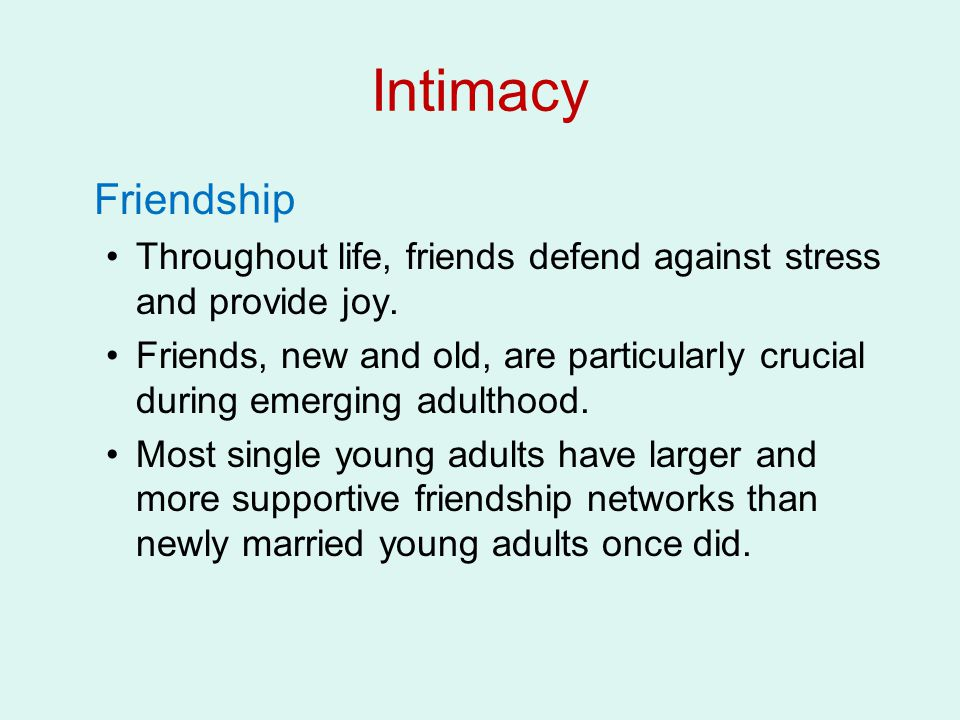 Intimacy Friendship Throughout life, friends defend against stress and provide joy.