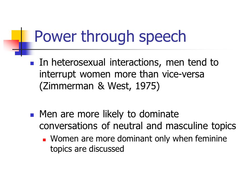 Power through speech In heterosexual interactions, men tend to interrupt women more than vice-versa (Zimmerman & West, 1975) Men are more likely to dominate conversations of neutral and masculine topics Women are more dominant only when feminine topics are discussed