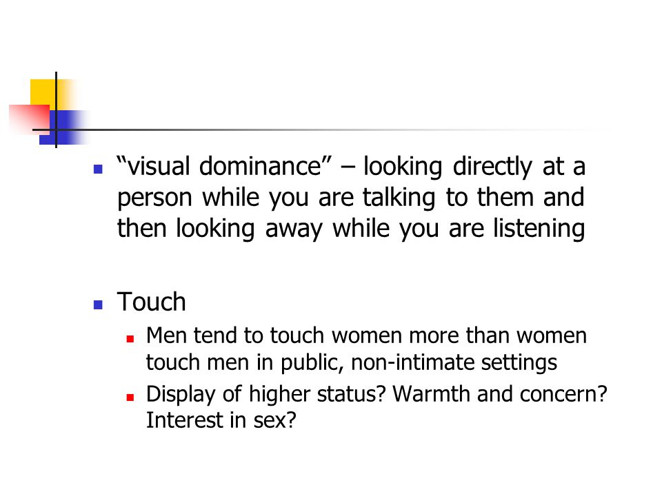 visual dominance – looking directly at a person while you are talking to them and then looking away while you are listening Touch Men tend to touch women more than women touch men in public, non-intimate settings Display of higher status.