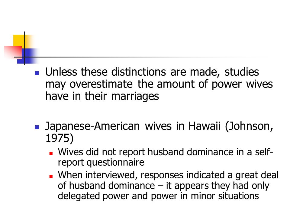 Unless these distinctions are made, studies may overestimate the amount of power wives have in their marriages Japanese-American wives in Hawaii (Johnson, 1975) Wives did not report husband dominance in a self- report questionnaire When interviewed, responses indicated a great deal of husband dominance – it appears they had only delegated power and power in minor situations