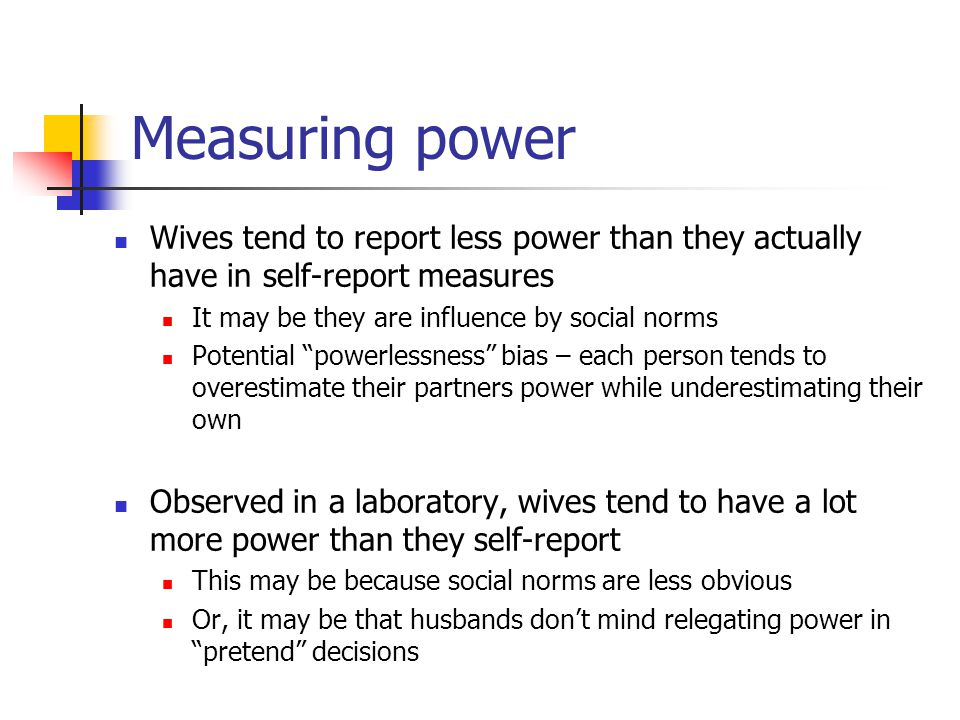 Measuring power Wives tend to report less power than they actually have in self-report measures It may be they are influence by social norms Potential powerlessness bias – each person tends to overestimate their partners power while underestimating their own Observed in a laboratory, wives tend to have a lot more power than they self-report This may be because social norms are less obvious Or, it may be that husbands don't mind relegating power in pretend decisions
