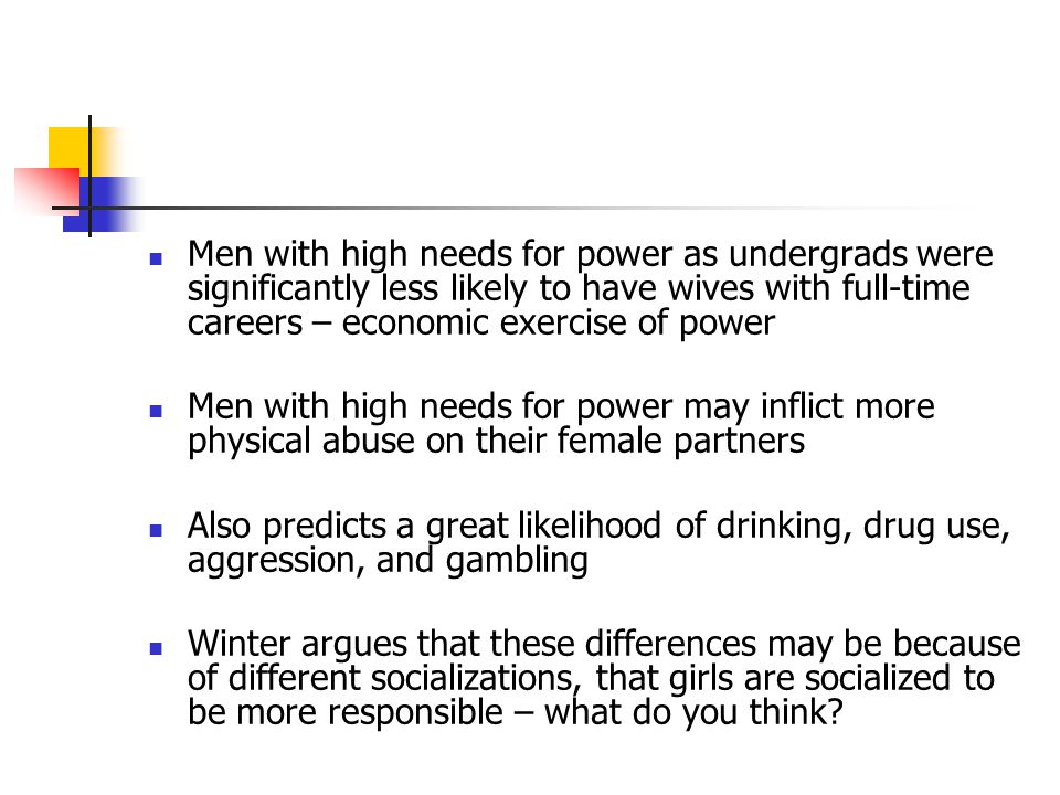 Men with high needs for power as undergrads were significantly less likely to have wives with full-time careers – economic exercise of power Men with high needs for power may inflict more physical abuse on their female partners Also predicts a great likelihood of drinking, drug use, aggression, and gambling Winter argues that these differences may be because of different socializations, that girls are socialized to be more responsible – what do you think?