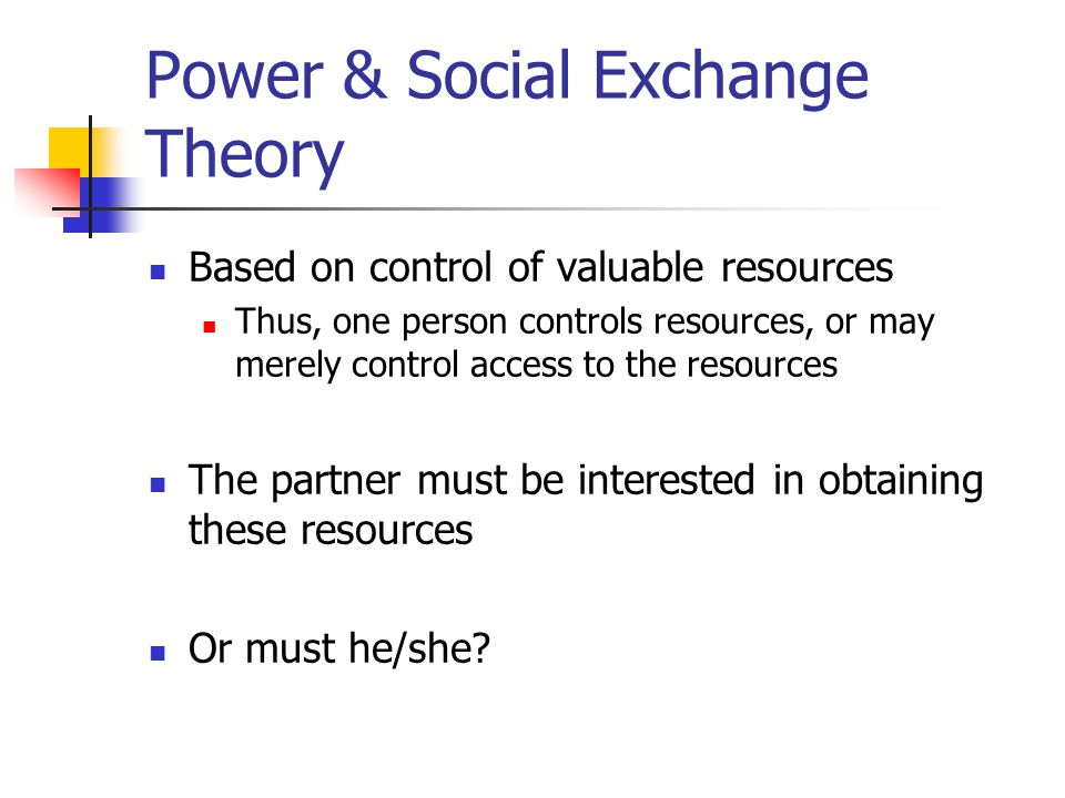 Power & Social Exchange Theory Based on control of valuable resources Thus, one person controls resources, or may merely control access to the resources The partner must be interested in obtaining these resources Or must he/she?