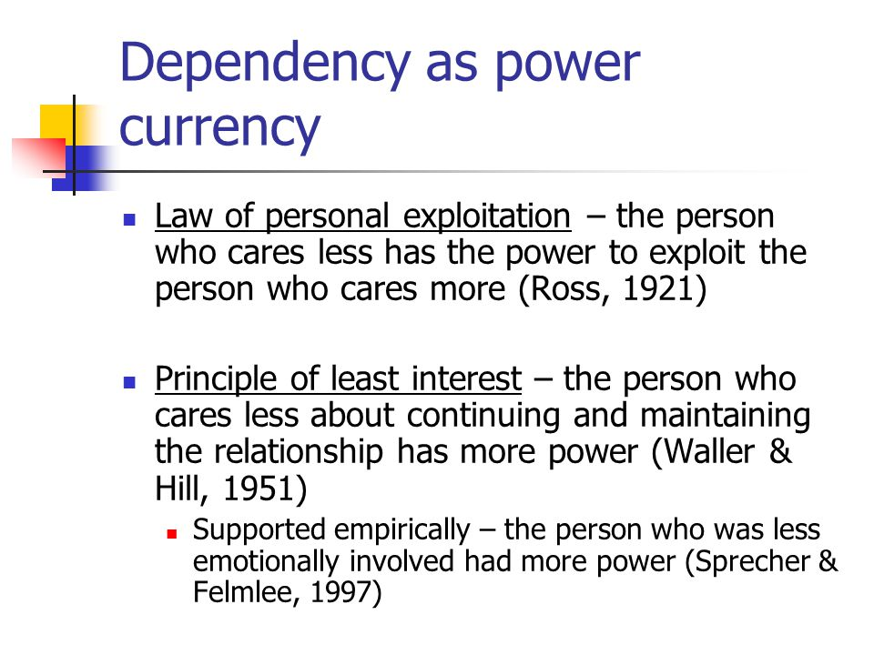 Law of personal exploitation – the person who cares less has the power to exploit the person who cares more (Ross, 1921) Principle of least interest – the person who cares less about continuing and maintaining the relationship has more power (Waller & Hill, 1951) Supported empirically – the person who was less emotionally involved had more power (Sprecher & Felmlee, 1997) Dependency as power currency