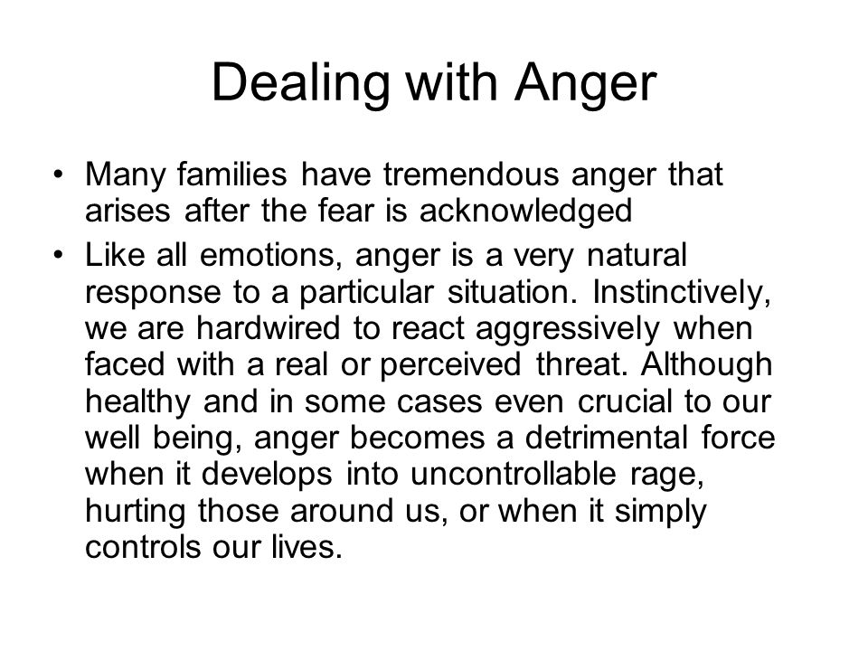 Dealing with Anger Many families have tremendous anger that arises after the fear is acknowledged Like all emotions, anger is a very natural response to a particular situation.