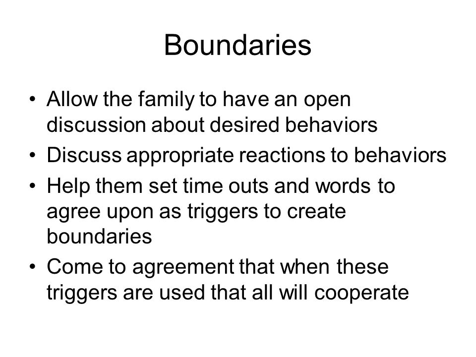 Boundaries Allow the family to have an open discussion about desired behaviors Discuss appropriate reactions to behaviors Help them set time outs and words to agree upon as triggers to create boundaries Come to agreement that when these triggers are used that all will cooperate