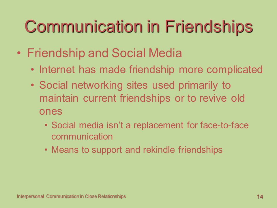 14 Interpersonal Communication in Close Relationships Communication in Friendships Friendship and Social Media Internet has made friendship more compl