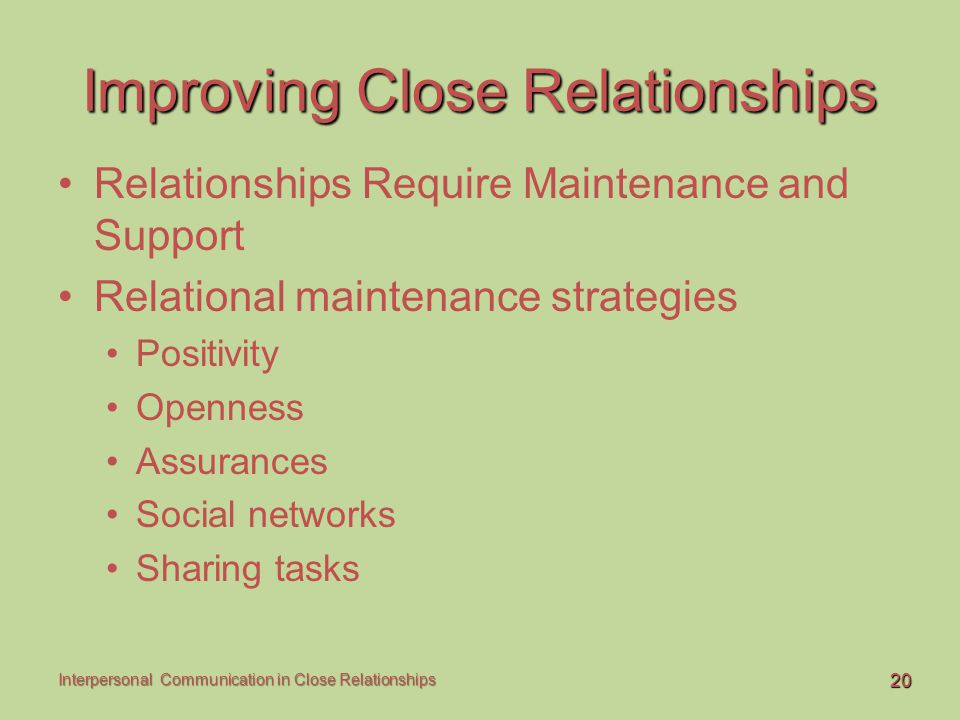 20 Interpersonal Communication in Close Relationships Improving Close Relationships Relationships Require Maintenance and Support Relational maintenan