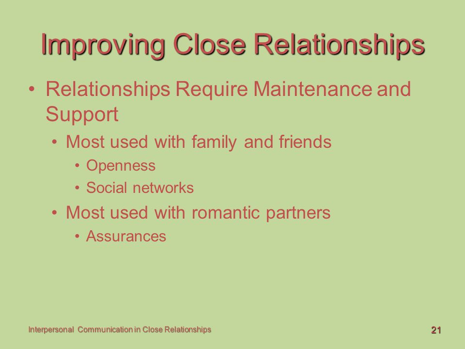21 Interpersonal Communication in Close Relationships Improving Close Relationships Relationships Require Maintenance and Support Most used with famil