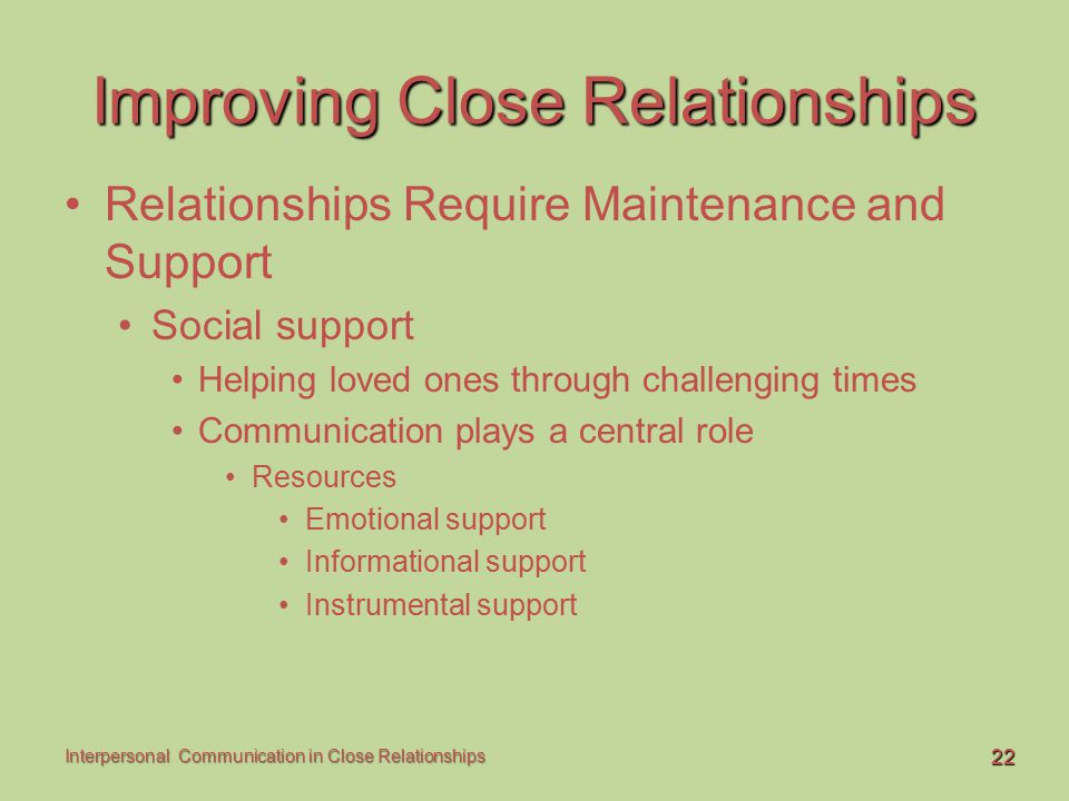 22 Interpersonal Communication in Close Relationships Improving Close Relationships Relationships Require Maintenance and Support Social support Helpi
