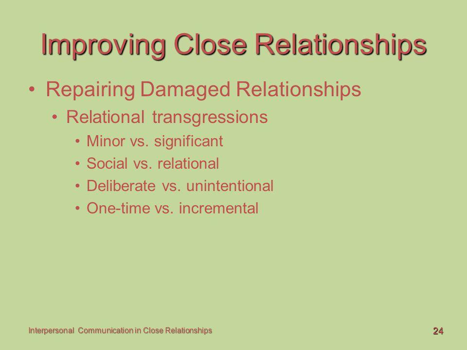 24 Interpersonal Communication in Close Relationships Improving Close Relationships Repairing Damaged Relationships Relational transgressions Minor vs