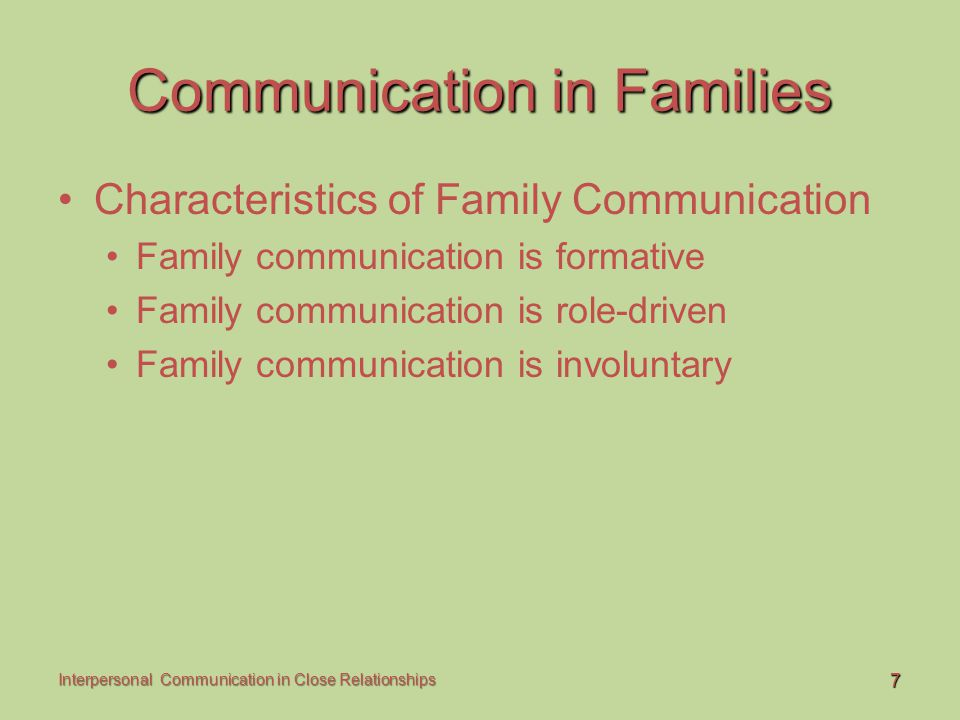 8 Interpersonal Communication in Close Relationships Communication in Families Characteristics of Family Communication Families as systems Family systems are interdependent Family systems are manifested through communication Family systems are nested Subsystems Suprasystems Families are more than the sum of their parts