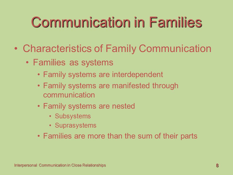 9 Interpersonal Communication in Close Relationships Communication in Families Communication Patterns within Families Conversation orientation High conversation orientation Low conversation orientation Conformity orientation High-conformity families Low-conformity families
