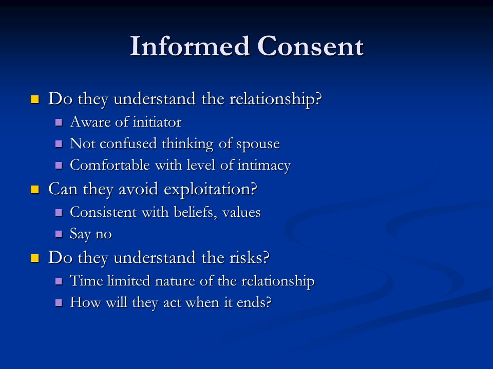 Informed Consent Do they understand the relationship? Do they understand the relationship? Aware of initiator Aware of initiator Not confused thinking
