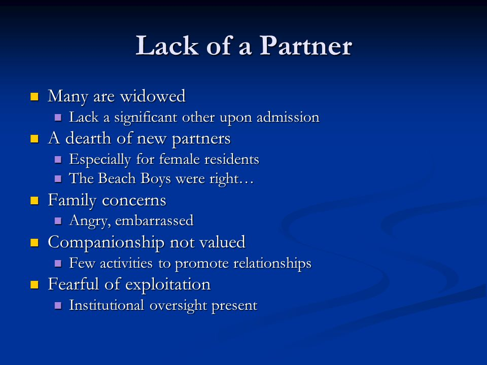 Lack of a Partner Many are widowed Many are widowed Lack a significant other upon admission Lack a significant other upon admission A dearth of new pa