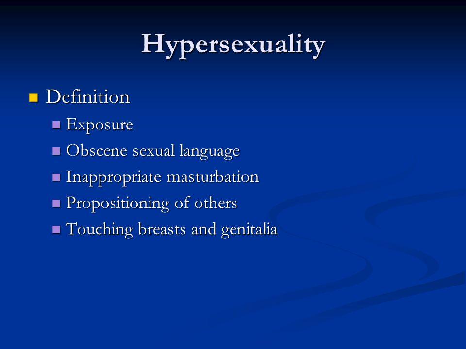Hypersexuality Definition Definition Exposure Exposure Obscene sexual language Obscene sexual language Inappropriate masturbation Inappropriate mastur