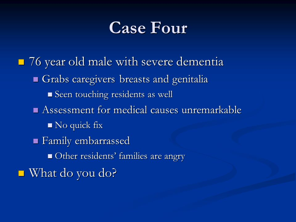 Case Four 76 year old male with severe dementia 76 year old male with severe dementia Grabs caregivers breasts and genitalia Grabs caregivers breasts