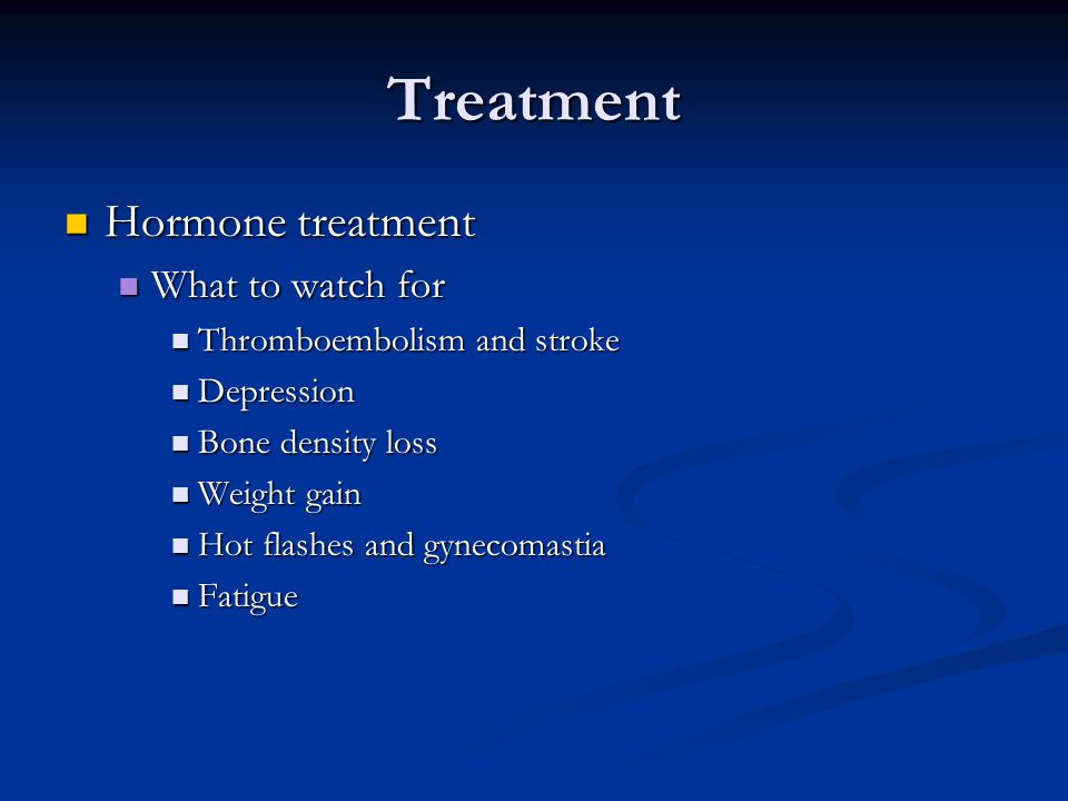Treatment Hormone treatment Hormone treatment What to watch for What to watch for Thromboembolism and stroke Thromboembolism and stroke Depression Dep