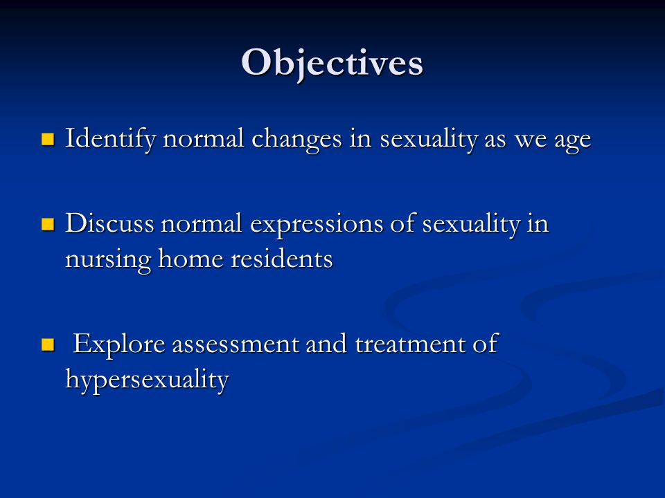 Objectives Identify normal changes in sexuality as we age Identify normal changes in sexuality as we age Discuss normal expressions of sexuality in nu