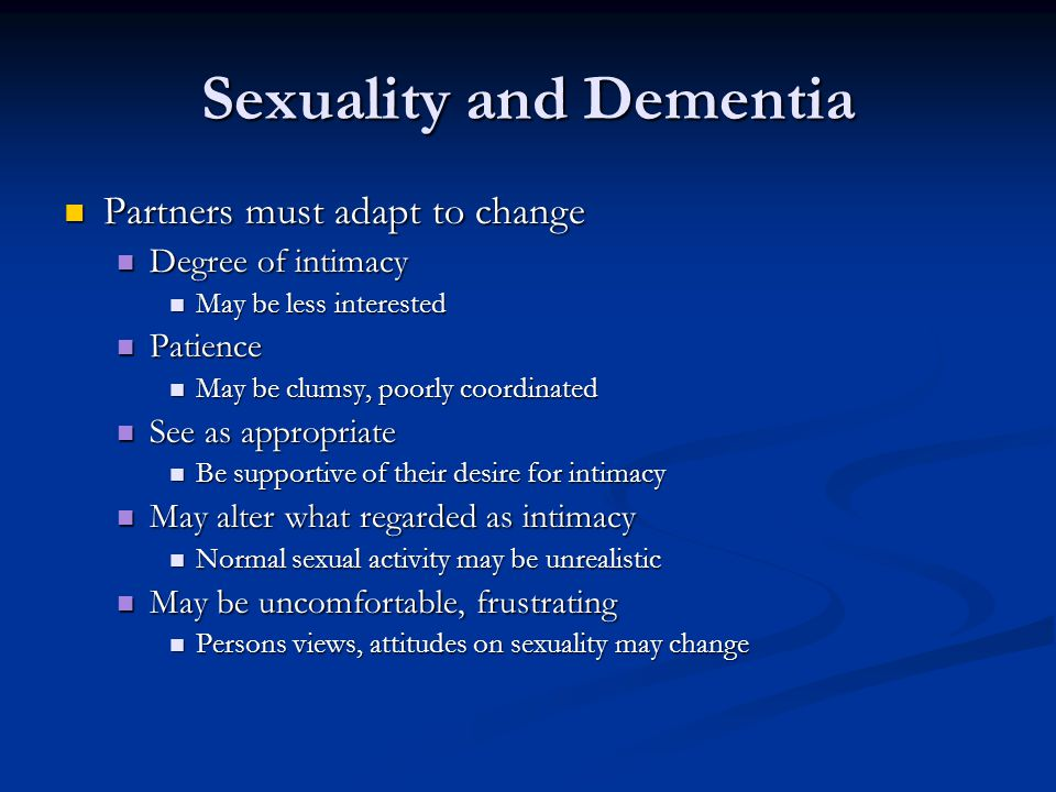 Sexuality and Dementia Partners must adapt to change Partners must adapt to change Degree of intimacy Degree of intimacy May be less interested May be