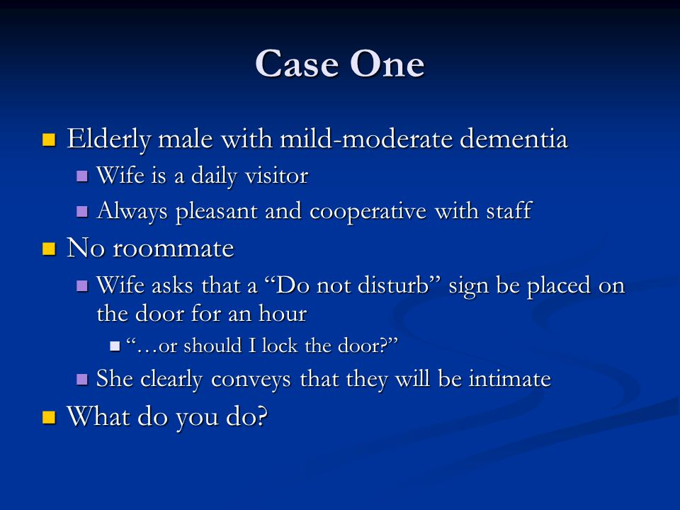 Case One Elderly male with mild-moderate dementia Elderly male with mild-moderate dementia Wife is a daily visitor Wife is a daily visitor Always plea