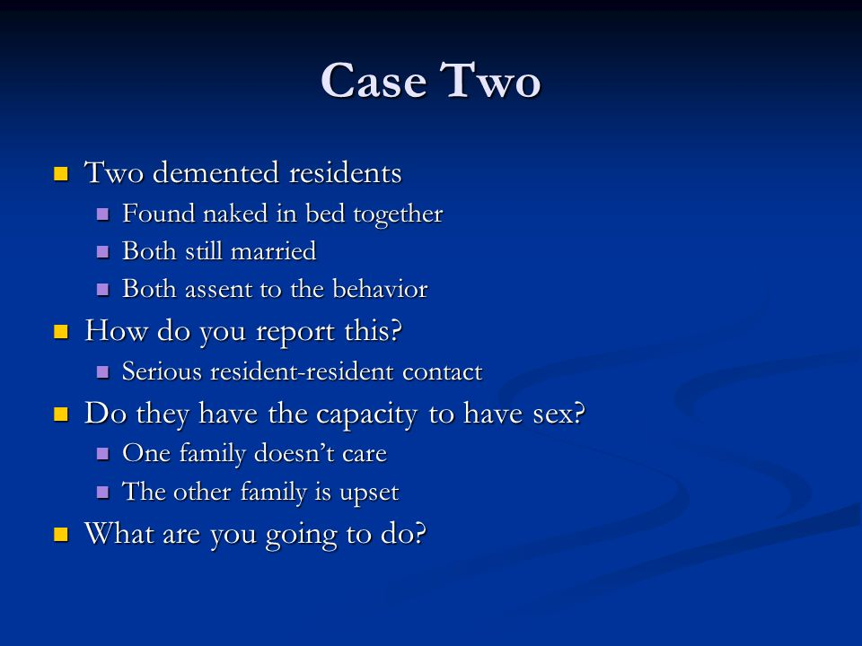 Case Two Two demented residents Two demented residents Found naked in bed together Found naked in bed together Both still married Both still married B