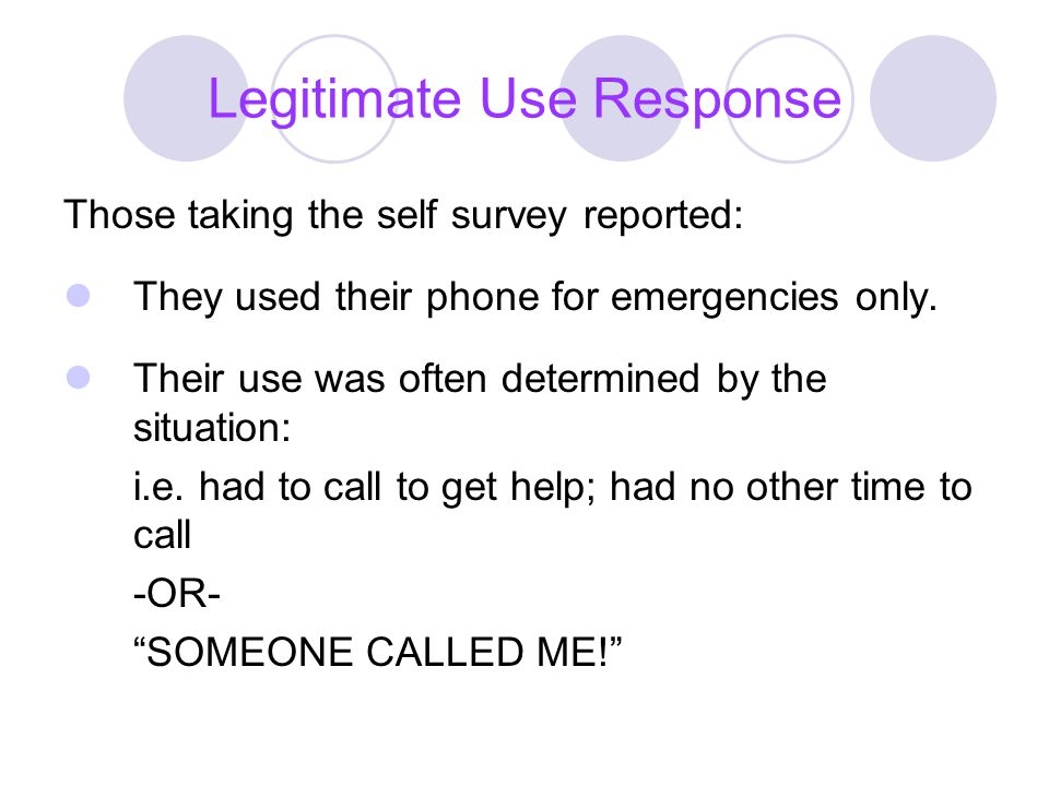 Legitimate Use Response Those taking the self survey reported: They used their phone for emergencies only. Their use was often determined by the situa