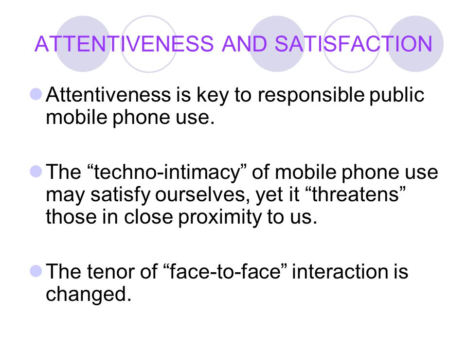 "ATTENTIVENESS AND SATISFACTION Attentiveness is key to responsible public mobile phone use. The ""techno-intimacy"" of mobile phone use may satisfy ours"