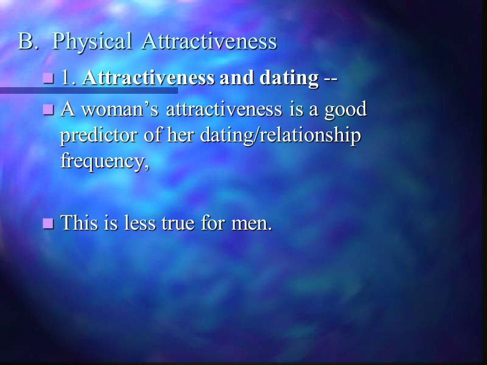 B. Physical Attractiveness 1. Attractiveness and dating -- 1.
