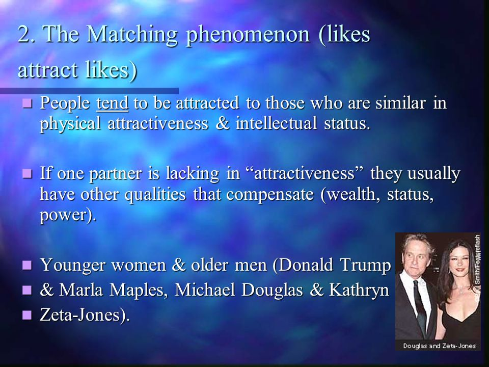 2. The Matching phenomenon (likes attract likes) People tend to be attracted to those who are similar in physical attractiveness & intellectual status