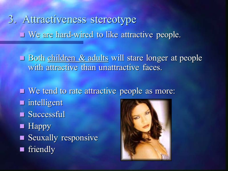 3. Attractiveness stereotype We are hard-wired to like attractive people.