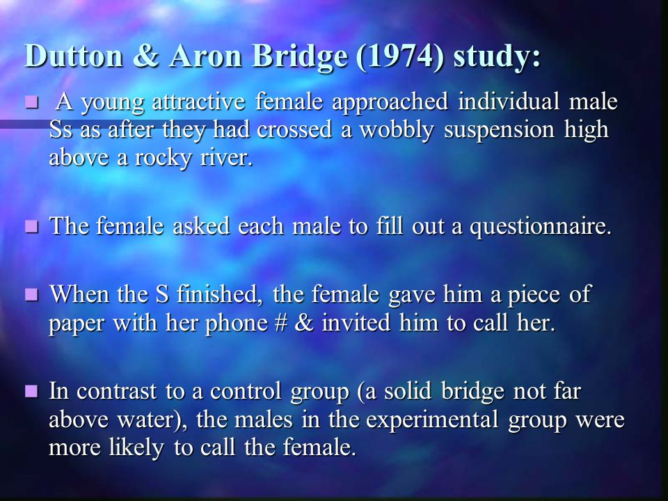 Dutton & Aron Bridge (1974) study: A young attractive female approached individual male Ss as after they had crossed a wobbly suspension high above a rocky river.