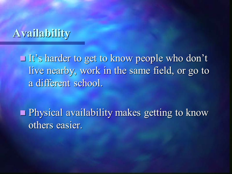 Availability Availability It's harder to get to know people who don't live nearby, work in the same field, or go to a different school.